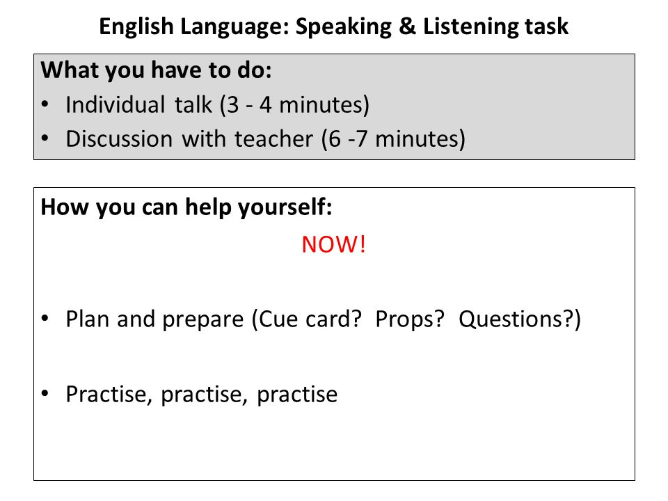 English Language: Speaking & Listening task What you have to do: Individual talk (3 - 4 minutes) Discussion with teacher (6 -7 minutes) How you can help yourself: NOW.