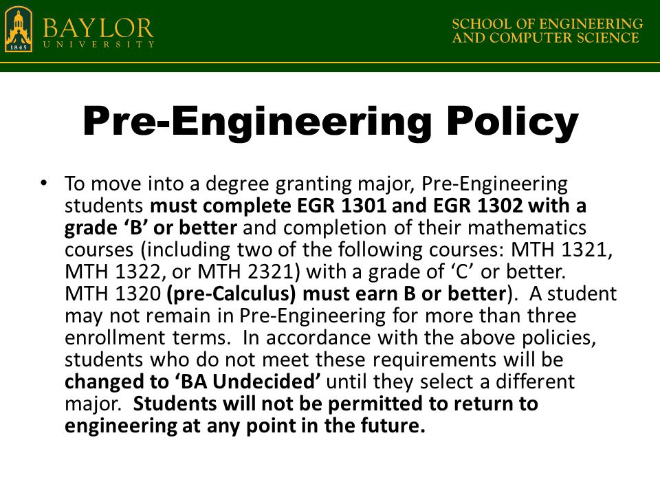 Pre-Engineering Policy To move into a degree granting major, Pre-Engineering students must complete EGR 1301 and EGR 1302 with a grade 'B' or better and completion of their mathematics courses (including two of the following courses: MTH 1321, MTH 1322, or MTH 2321) with a grade of 'C' or better.