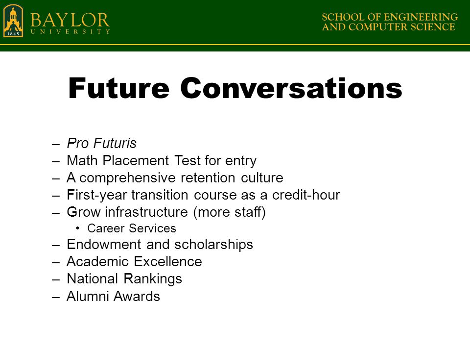 Future Conversations –Pro Futuris –Math Placement Test for entry –A comprehensive retention culture –First-year transition course as a credit-hour –Grow infrastructure (more staff) Career Services –Endowment and scholarships –Academic Excellence –National Rankings –Alumni Awards