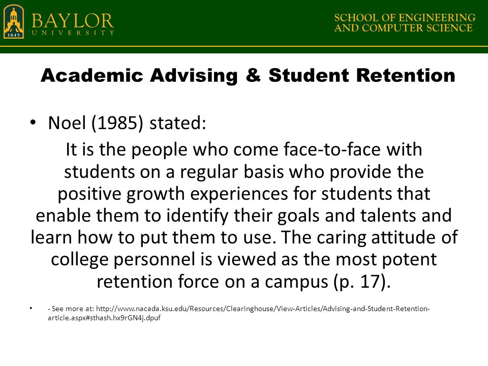 Academic Advising & Student Retention Noel (1985) stated: It is the people who come face-to-face with students on a regular basis who provide the positive growth experiences for students that enable them to identify their goals and talents and learn how to put them to use.