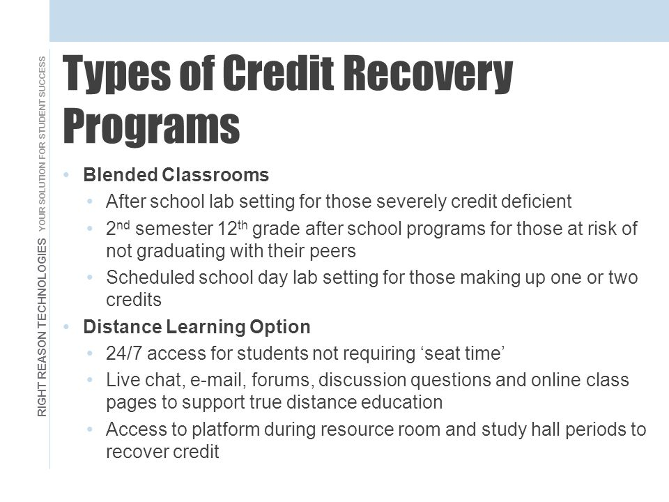 RIGHT REASON TECHNOLOGIES YOUR SOLUTION FOR STUDENT SUCCESS Types of Credit Recovery Programs Blended Classrooms After school lab setting for those severely credit deficient 2 nd semester 12 th grade after school programs for those at risk of not graduating with their peers Scheduled school day lab setting for those making up one or two credits Distance Learning Option 24/7 access for students not requiring 'seat time' Live chat, e-mail, forums, discussion questions and online class pages to support true distance education Access to platform during resource room and study hall periods to recover credit