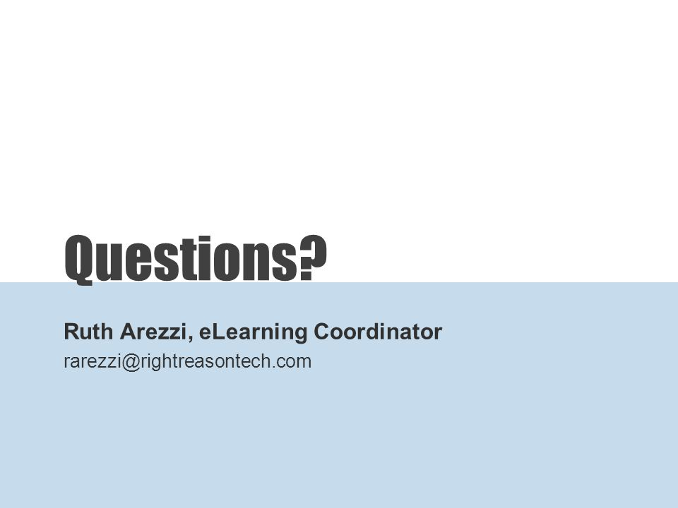 Questions Ruth Arezzi, eLearning Coordinator rarezzi@rightreasontech.com