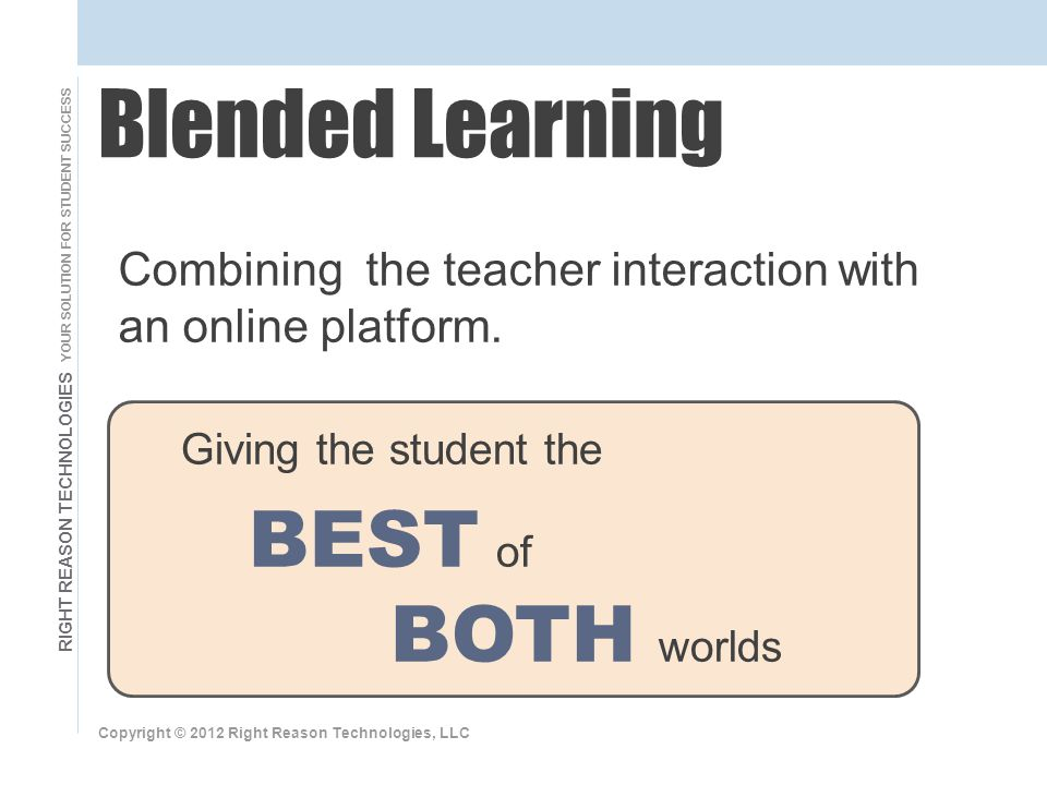 RIGHT REASON TECHNOLOGIES YOUR SOLUTION FOR STUDENT SUCCESS Giving the student the BEST of BOTH worlds Copyright © 2012 Right Reason Technologies, LLC Blended Learning Combining the teacher interaction with an online platform.
