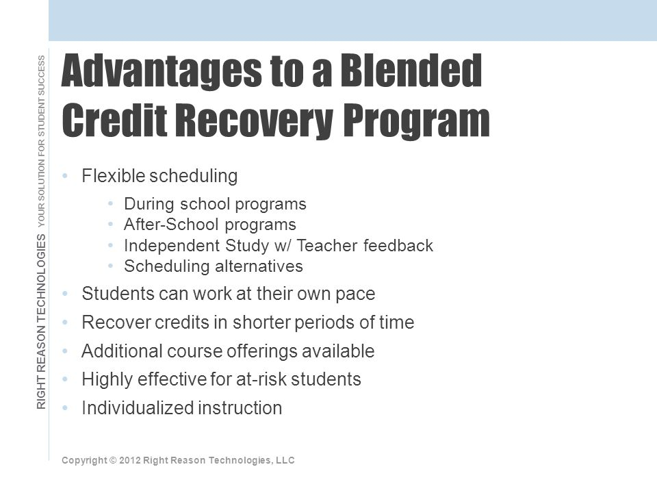 RIGHT REASON TECHNOLOGIES YOUR SOLUTION FOR STUDENT SUCCESS Flexible scheduling During school programs After-School programs Independent Study w/ Teacher feedback Scheduling alternatives Students can work at their own pace Recover credits in shorter periods of time Additional course offerings available Highly effective for at-risk students Individualized instruction Copyright © 2012 Right Reason Technologies, LLC Advantages to a Blended Credit Recovery Program