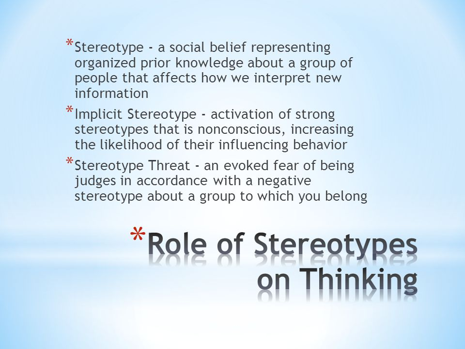 * Stereotype - a social belief representing organized prior knowledge about a group of people that affects how we interpret new information * Implicit