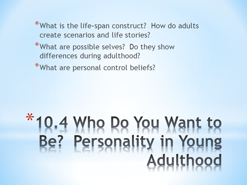 * What is the life-span construct? How do adults create scenarios and life stories? * What are possible selves? Do they show differences during adulth