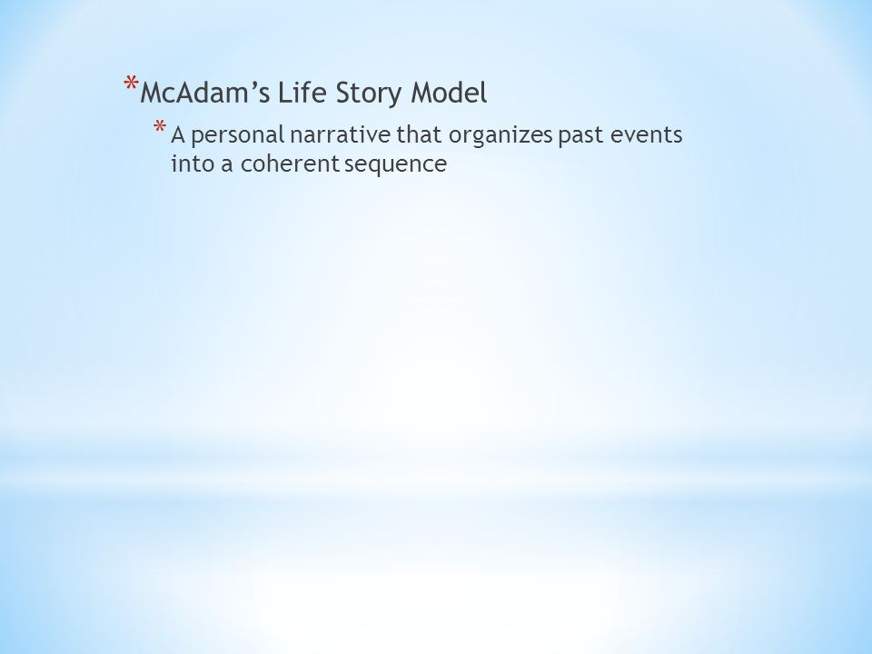 * McAdam's Life Story Model * A personal narrative that organizes past events into a coherent sequence
