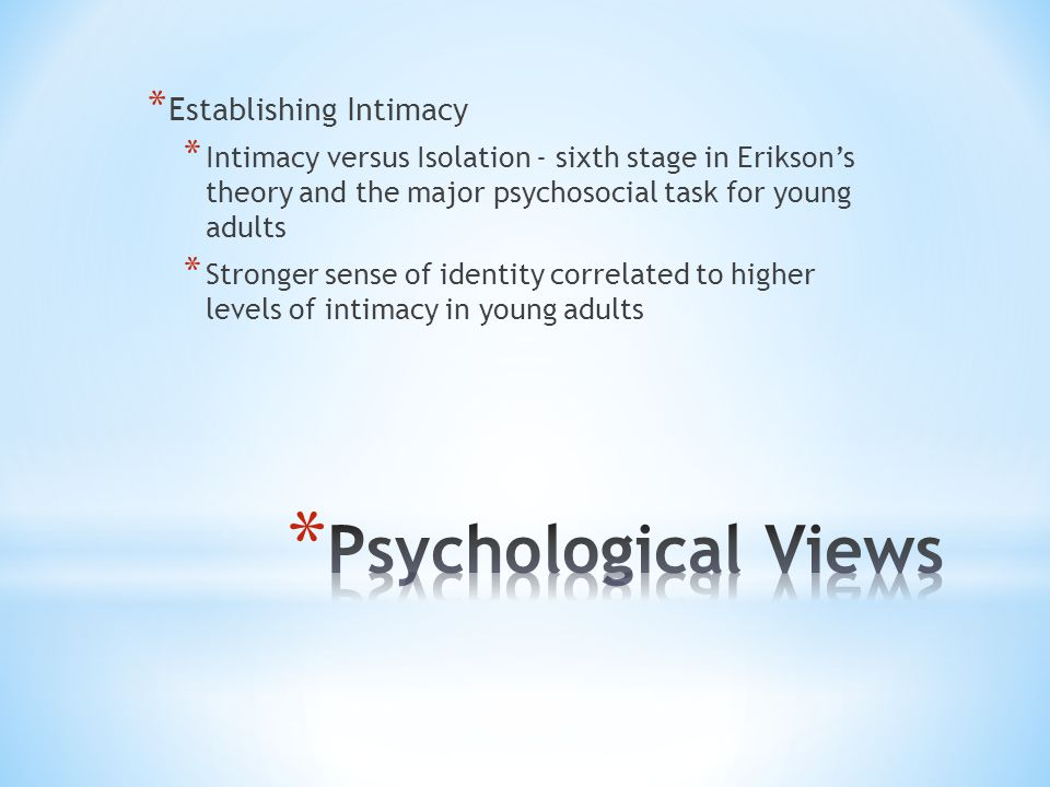 * Establishing Intimacy * Intimacy versus Isolation - sixth stage in Erikson's theory and the major psychosocial task for young adults * Stronger sens