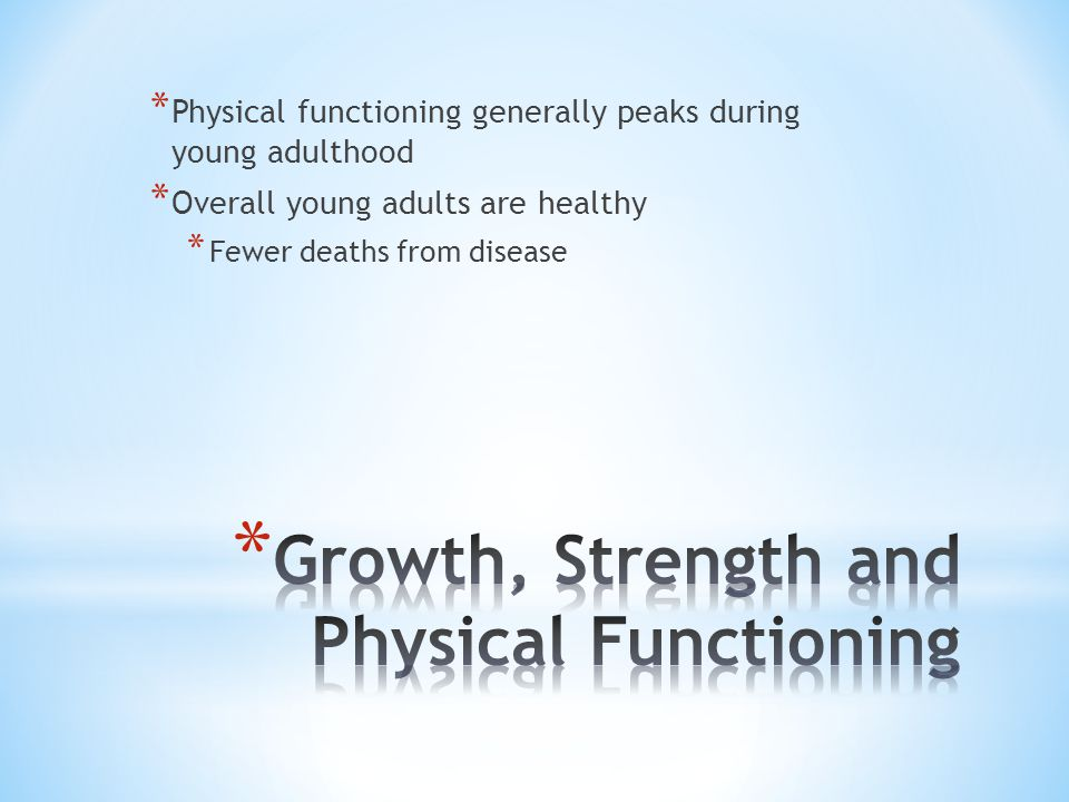 * Physical functioning generally peaks during young adulthood * Overall young adults are healthy * Fewer deaths from disease