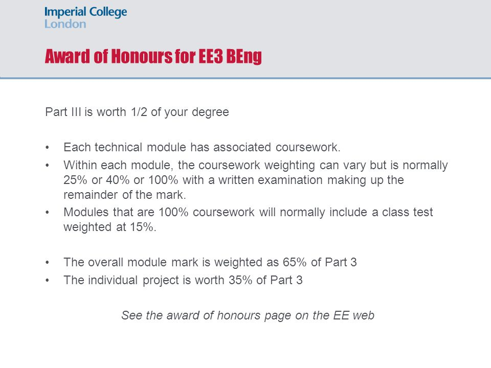 Award of Honours for EE3 BEng Part III is worth 1/2 of your degree Each technical module has associated coursework. Within each module, the coursework