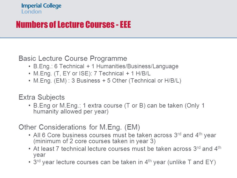Numbers of Lecture Courses - EEE Basic Lecture Course Programme B.Eng.: 6 Technical + 1 Humanities/Business/Language M.Eng. (T, EY or ISE): 7 Technica