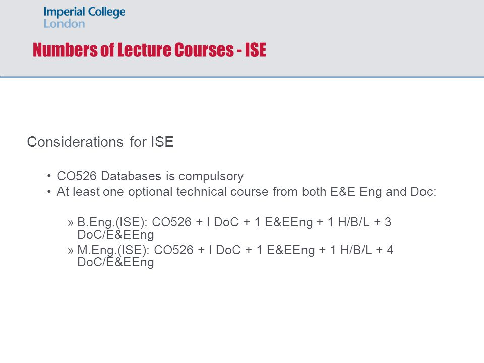 Numbers of Lecture Courses - ISE Considerations for ISE CO526 Databases is compulsory At least one optional technical course from both E&E Eng and Doc