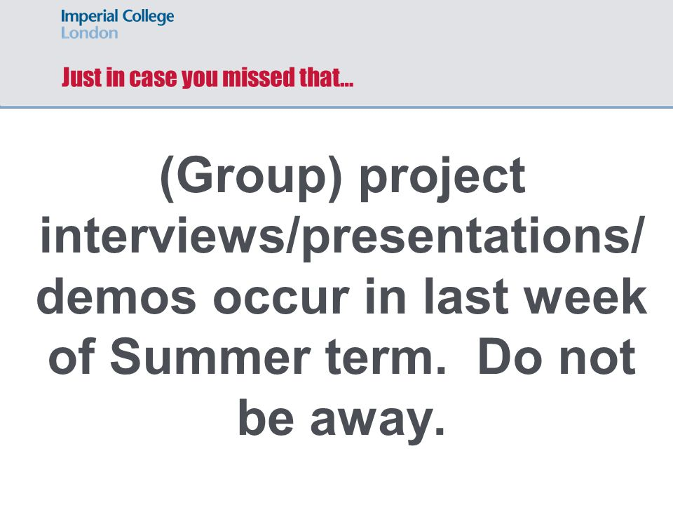 Just in case you missed that… (Group) project interviews/presentations/ demos occur in last week of Summer term. Do not be away.