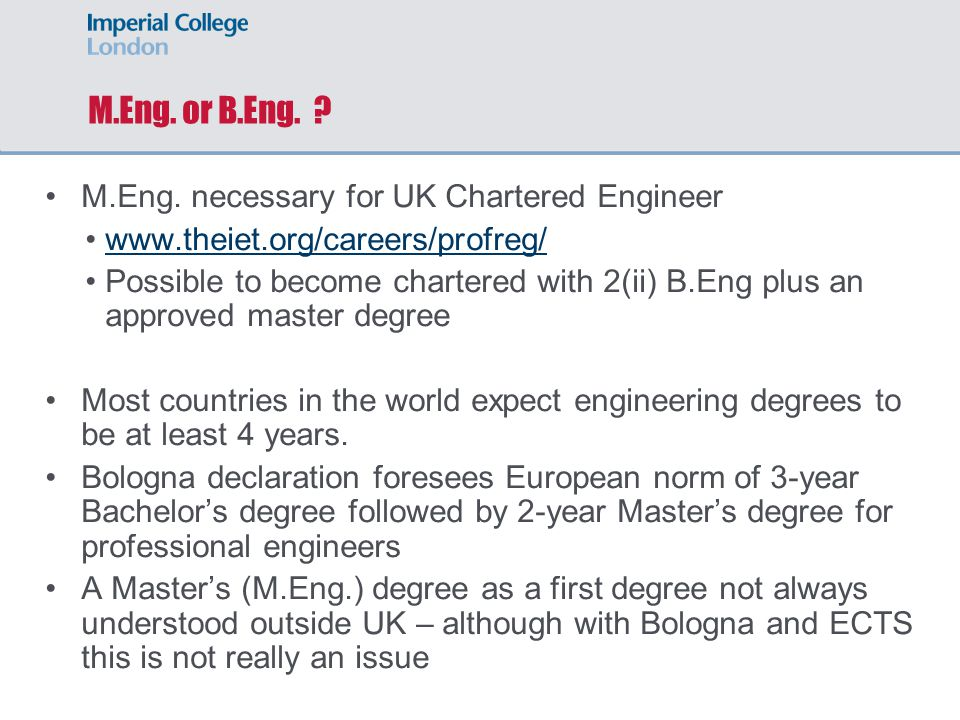 M.Eng. or B.Eng. ? M.Eng. necessary for UK Chartered Engineer www.theiet.org/careers/profreg/ Possible to become chartered with 2(ii) B.Eng plus an ap