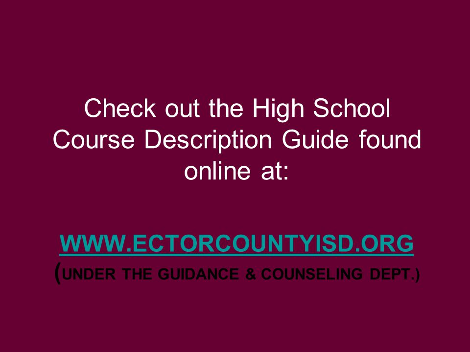 WWW.ECTORCOUNTYISD.ORG WWW.ECTORCOUNTYISD.ORG ( UNDER THE GUIDANCE & COUNSELING DEPT.) Check out the High School Course Description Guide found online at: