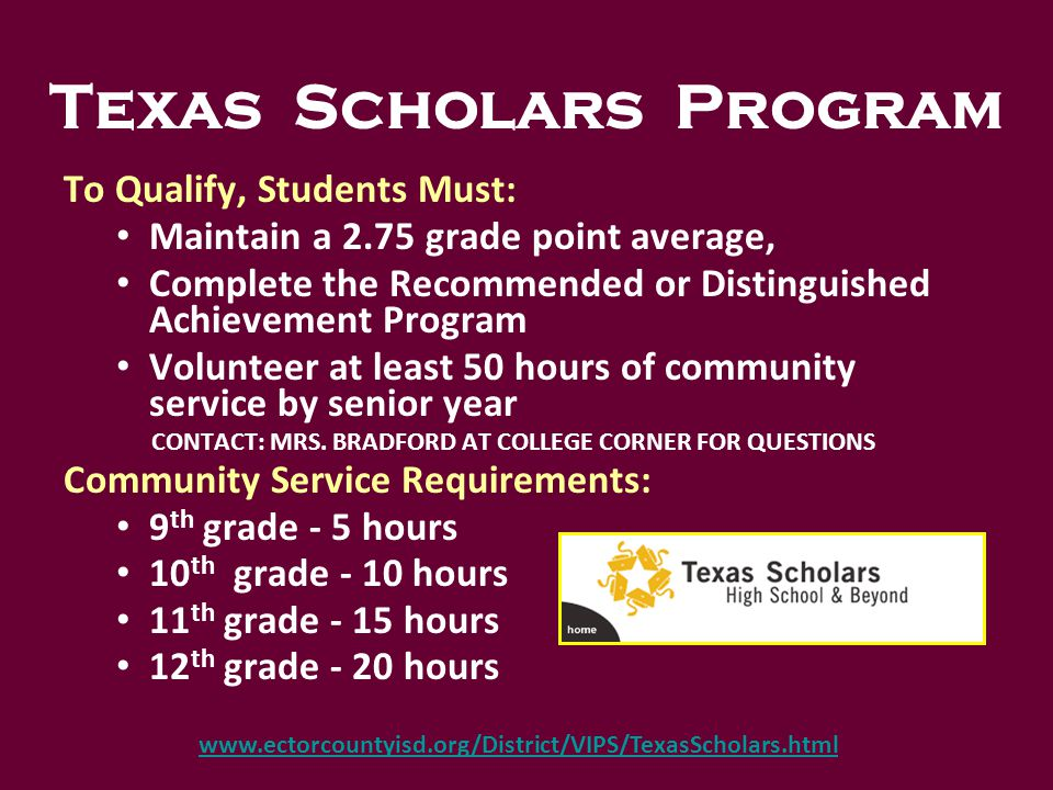 To Qualify, Students Must: Maintain a 2.75 grade point average, Complete the Recommended or Distinguished Achievement Program Volunteer at least 50 hours of community service by senior year CONTACT: MRS.