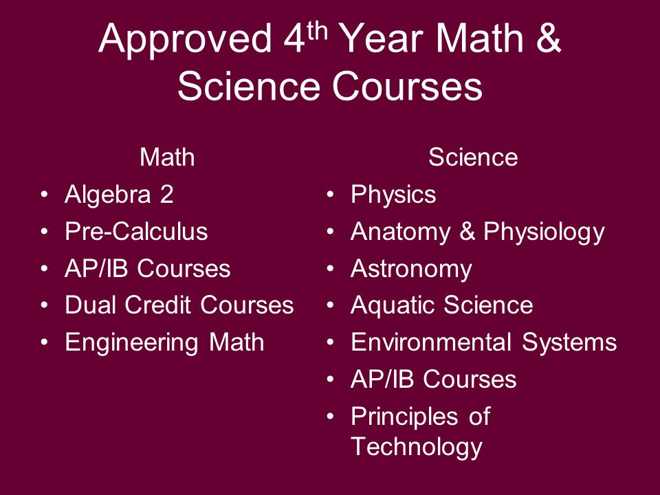 Approved 4 th Year Math & Science Courses Math Algebra 2 Pre-Calculus AP/IB Courses Dual Credit Courses Engineering Math Science Physics Anatomy & Physiology Astronomy Aquatic Science Environmental Systems AP/IB Courses Principles of Technology