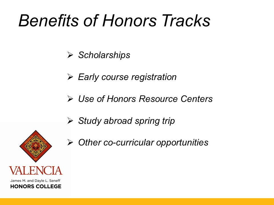 Benefits of Honors Tracks  Scholarships  Early course registration  Use of Honors Resource Centers  Study abroad spring trip  Other co-curricular opportunities