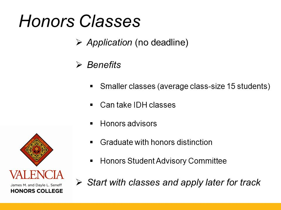Honors Classes  Application (no deadline)  Benefits  Smaller classes (average class-size 15 students)  Can take IDH classes  Honors advisors  Graduate with honors distinction  Honors Student Advisory Committee  Start with classes and apply later for track