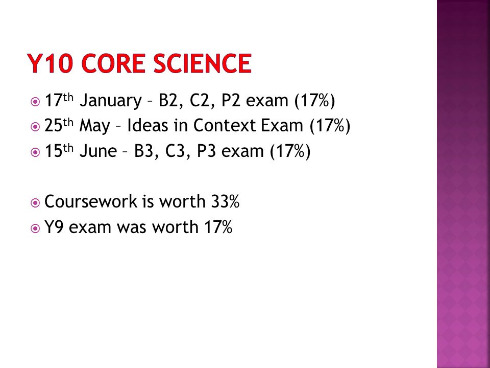  17 th January – B2, C2, P2 exam (17%)  25 th May – Ideas in Context Exam (17%)  15 th June – B3, C3, P3 exam (17%)  Coursework is worth 33%  Y9 exam was worth 17%