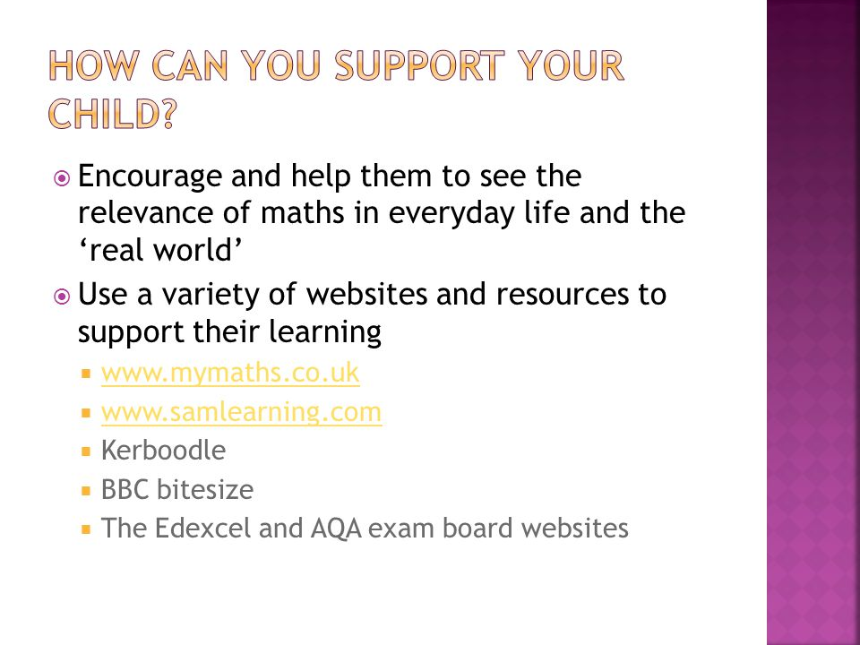  Encourage and help them to see the relevance of maths in everyday life and the 'real world'  Use a variety of websites and resources to support their learning  www.mymaths.co.uk www.mymaths.co.uk  www.samlearning.com www.samlearning.com  Kerboodle  BBC bitesize  The Edexcel and AQA exam board websites