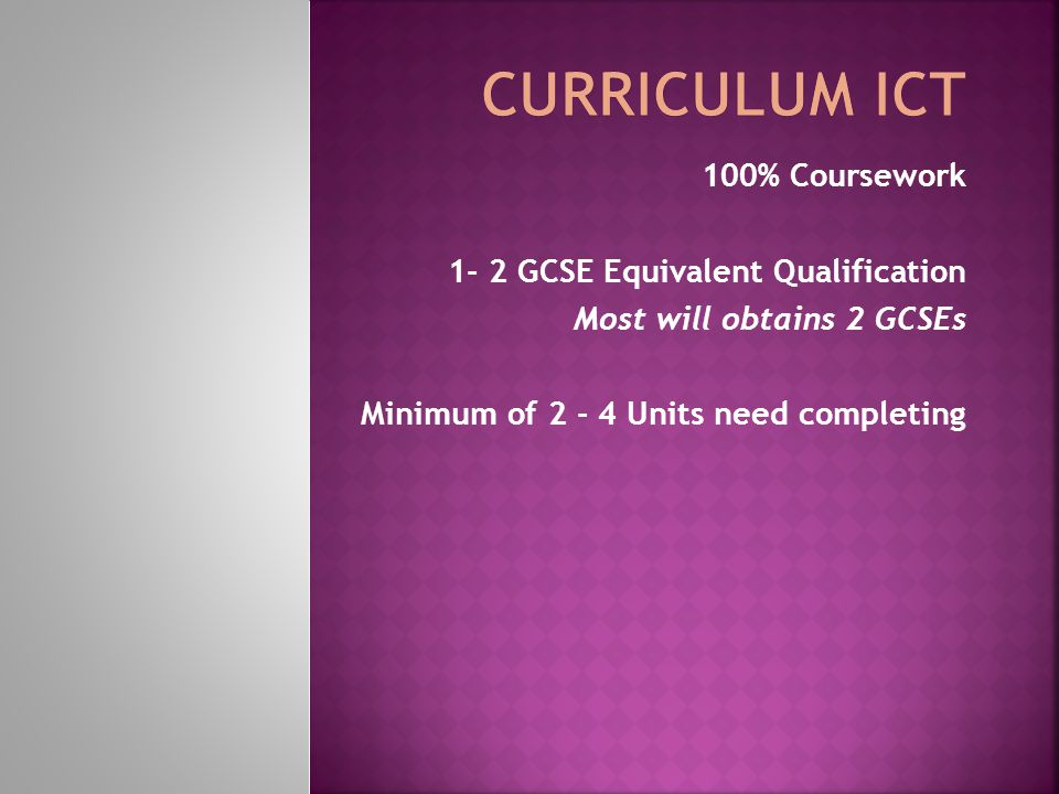 100% Coursework 1- 2 GCSE Equivalent Qualification Most will obtains 2 GCSEs Minimum of 2 - 4 Units need completing
