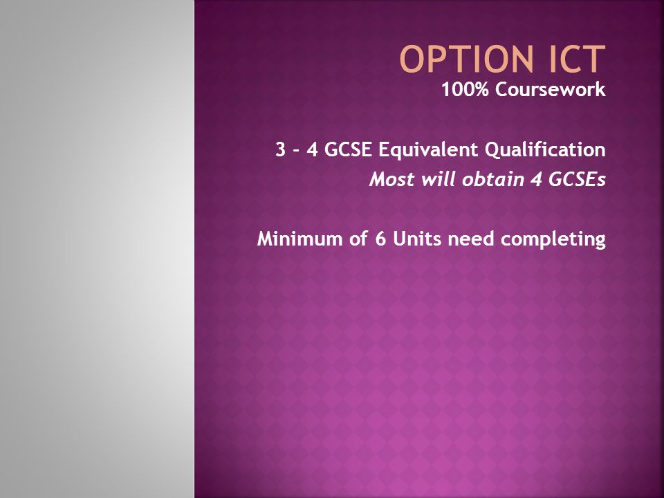 100% Coursework 3 - 4 GCSE Equivalent Qualification Most will obtain 4 GCSEs Minimum of 6 Units need completing