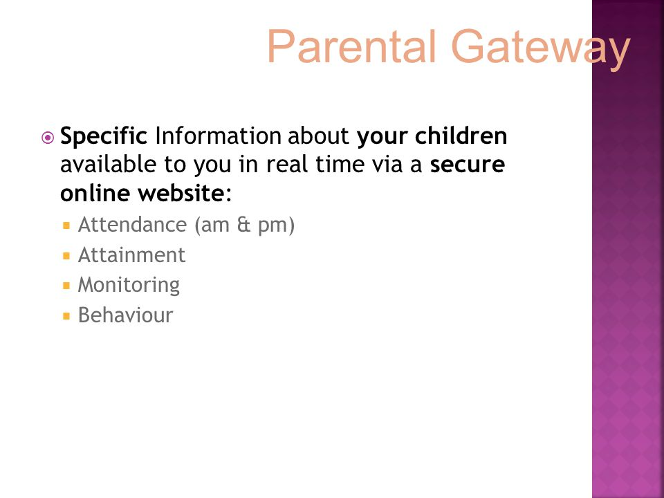  Specific Information about your children available to you in real time via a secure online website:  Attendance (am & pm)  Attainment  Monitoring  Behaviour Parental Gateway
