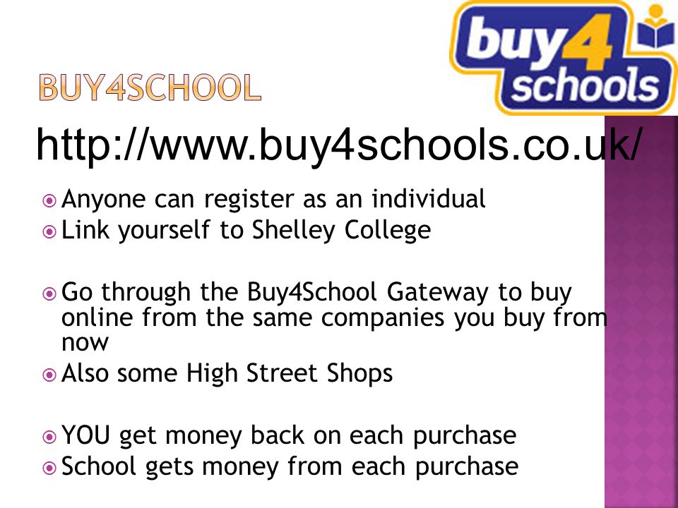  Anyone can register as an individual  Link yourself to Shelley College  Go through the Buy4School Gateway to buy online from the same companies you buy from now  Also some High Street Shops  YOU get money back on each purchase  School gets money from each purchase http://www.buy4schools.co.uk/
