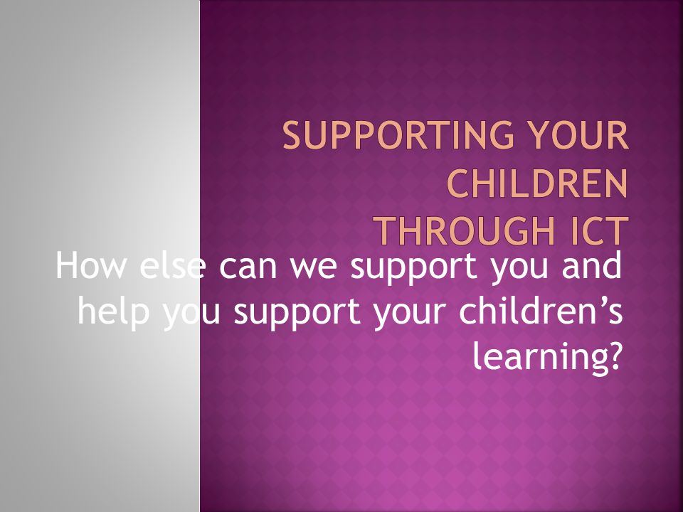 How else can we support you and help you support your children's learning