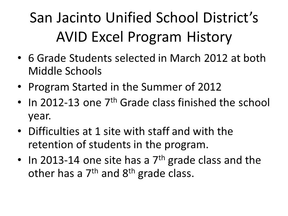 San Jacinto Unified School District's AVID Excel Program History 6 Grade Students selected in March 2012 at both Middle Schools Program Started in the