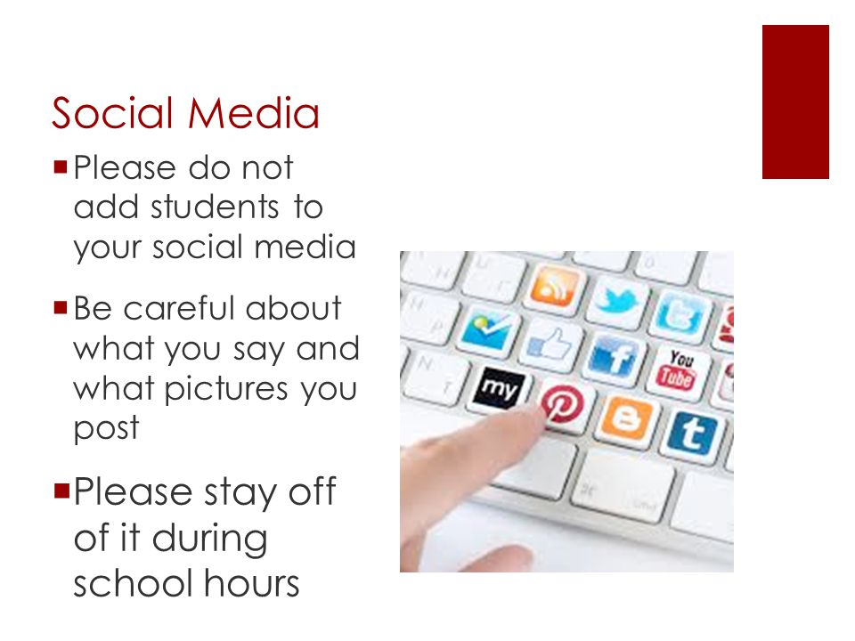 Social Media  Please do not add students to your social media  Be careful about what you say and what pictures you post  Please stay off of it duri