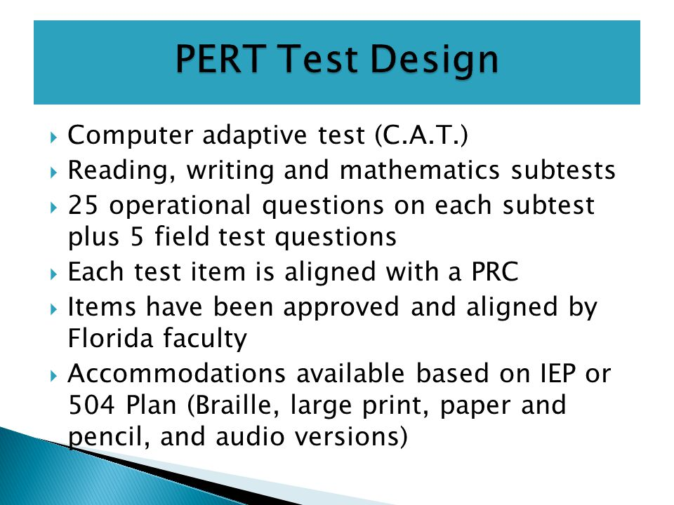 Computer adaptive test (C.A.T.)  Reading, writing and mathematics subtests  25 operational questions on each subtest plus 5 field test questions  Each test item is aligned with a PRC  Items have been approved and aligned by Florida faculty  Accommodations available based on IEP or 504 Plan (Braille, large print, paper and pencil, and audio versions)