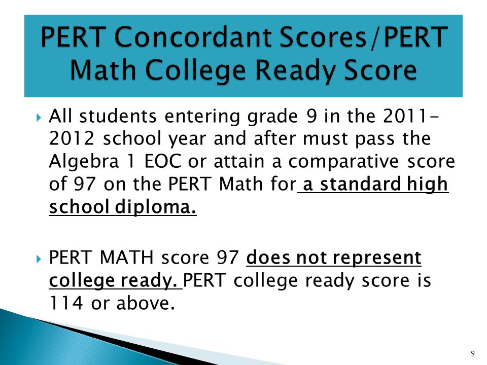  All students entering grade 9 in the 2011- 2012 school year and after must pass the Algebra 1 EOC or attain a comparative score of 97 on the PERT Math for a standard high school diploma.