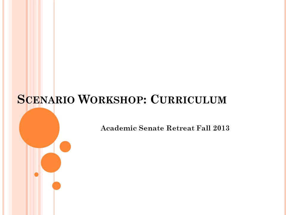S CENARIO W ORKSHOP : C URRICULUM Academic Senate Retreat Fall 2013