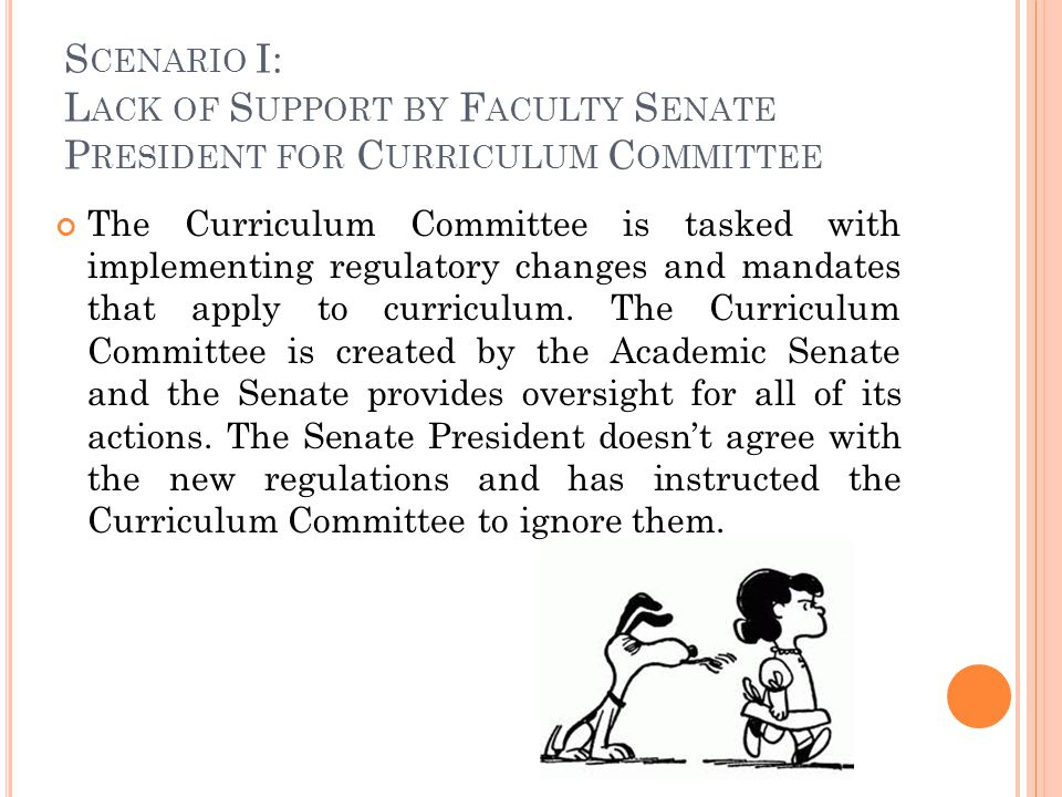 S CENARIO I: L ACK OF S UPPORT BY F ACULTY S ENATE P RESIDENT FOR C URRICULUM C OMMITTEE The Curriculum Committee is tasked with implementing regulatory changes and mandates that apply to curriculum.