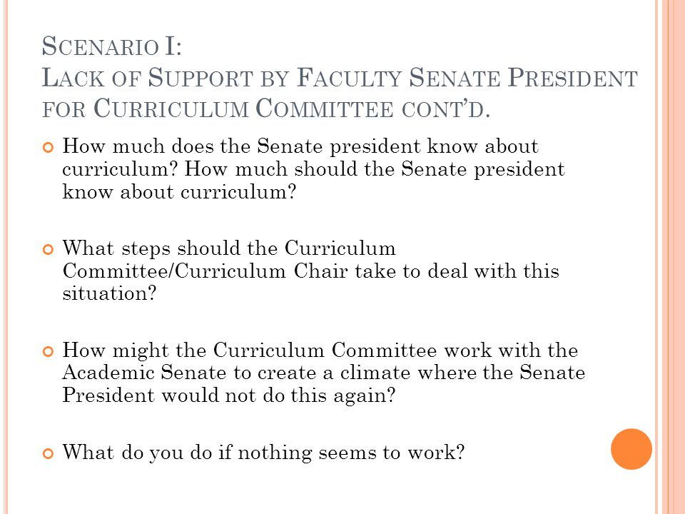 S CENARIO II: C URRICULUM CHAIR RESISTS BRINGING RECOMMENDATIONS TO THE SENATE Chair of Curriculum Committee is resisting requests from the Senate president to make more complete reports to the senate and to bring recommendations to the senate for approval Curriculum Committee has been granted the authority to bring recommendations directly to the local governing board by mutual agreement between the local academic senate, college administration, and the governing board.
