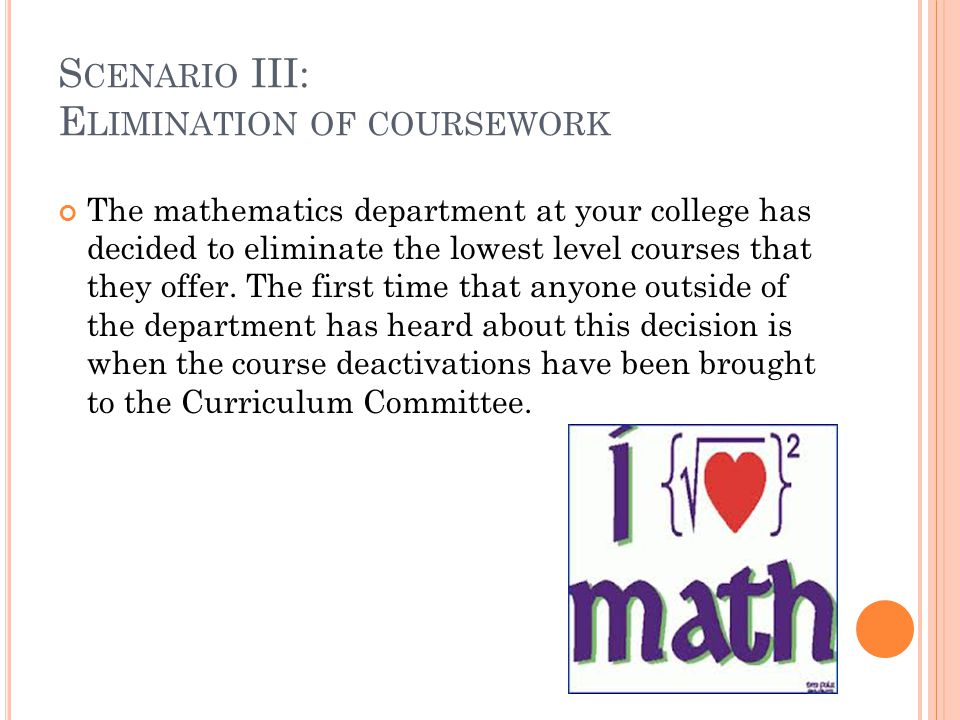 S CENARIO III: E LIMINATION OF COURSEWORK The mathematics department at your college has decided to eliminate the lowest level courses that they offer.