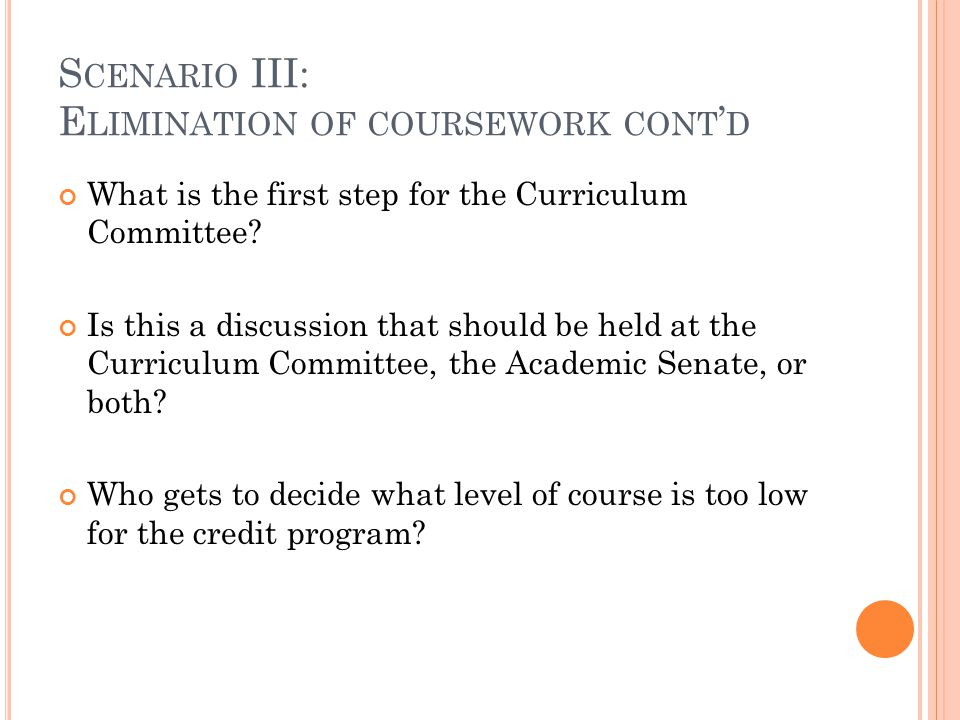 S CENARIO III: E LIMINATION OF COURSEWORK CONT ' D What is the first step for the Curriculum Committee? Is this a discussion that should be held at th