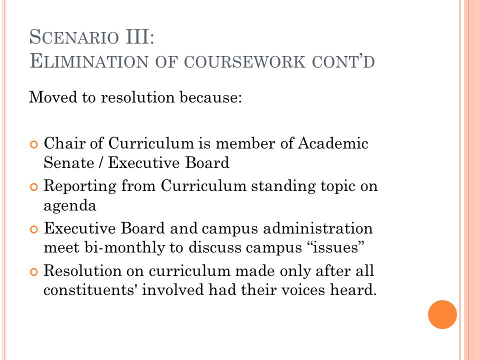 S CENARIO III: E LIMINATION OF COURSEWORK CONT ' D Moved to resolution because: Chair of Curriculum is member of Academic Senate / Executive Board Rep