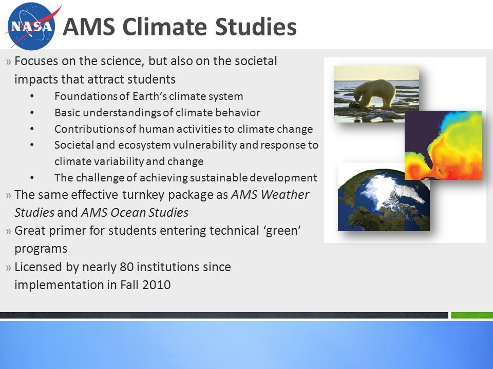 » Focuses on the science, but also on the societal impacts that attract students Foundations of Earth's climate system Basic understandings of climate behavior Contributions of human activities to climate change Societal and ecosystem vulnerability and response to climate variability and change The challenge of achieving sustainable development » The same effective turnkey package as AMS Weather Studies and AMS Ocean Studies » Great primer for students entering technical 'green' programs » Licensed by nearly 80 institutions since implementation in Fall 2010 AMS Climate Studies