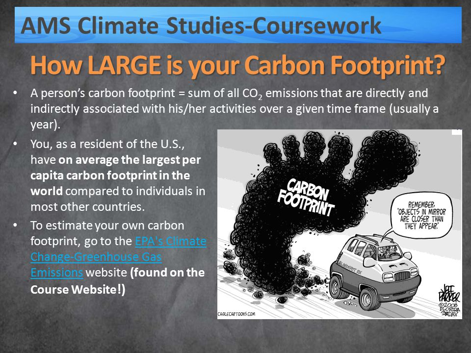 AMS Climate Studies-Coursework A person's carbon footprint = sum of all CO 2 emissions that are directly and indirectly associated with his/her activities over a given time frame (usually a year).