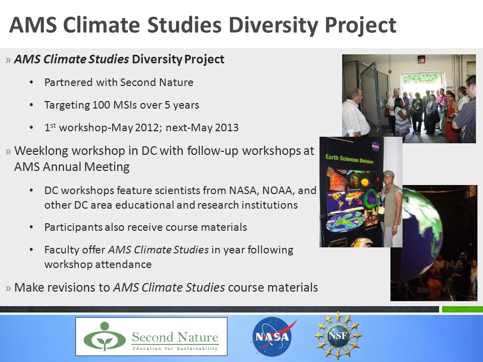 » AMS Climate Studies Diversity Project Partnered with Second Nature Targeting 100 MSIs over 5 years 1 st workshop-May 2012; next-May 2013 » Weeklong workshop in DC with follow-up workshops at AMS Annual Meeting DC workshops feature scientists from NASA, NOAA, and other DC area educational and research institutions Participants also receive course materials Faculty offer AMS Climate Studies in year following workshop attendance » Make revisions to AMS Climate Studies course materials AMS Climate Studies Diversity Project