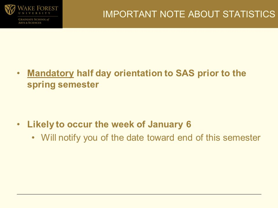 IMPORTANT NOTE ABOUT STATISTICS Mandatory half day orientation to SAS prior to the spring semester Likely to occur the week of January 6 Will notify y