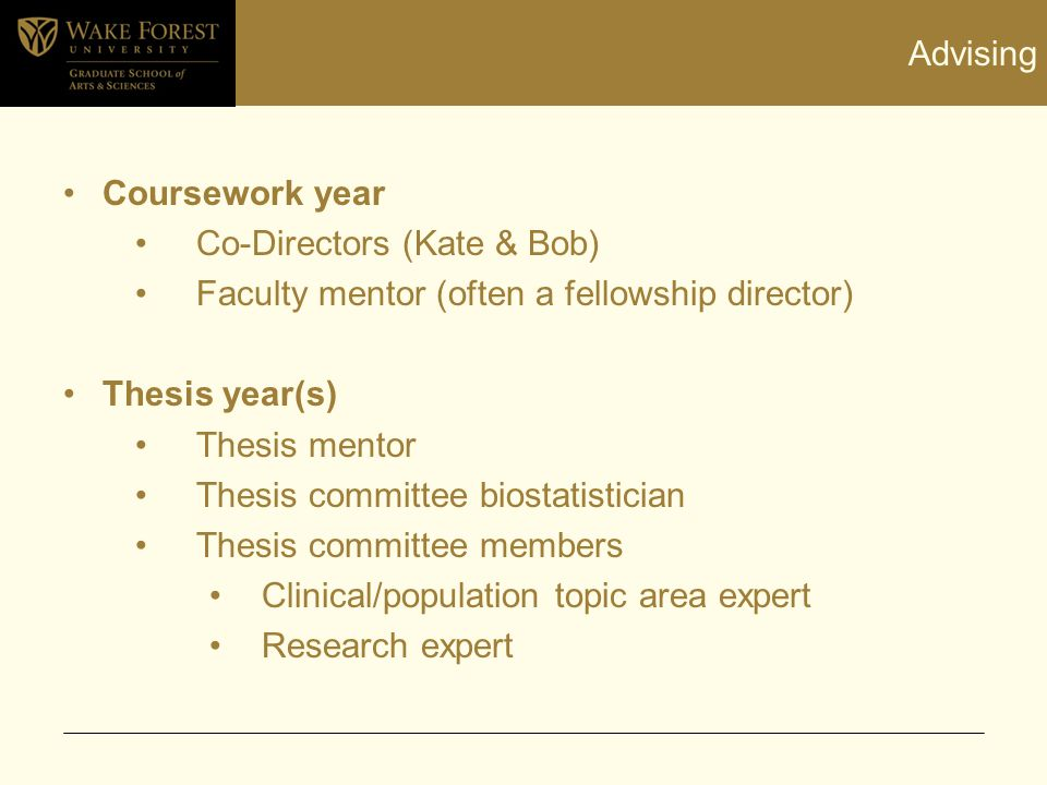 Advising Coursework year Co-Directors (Kate & Bob) Faculty mentor (often a fellowship director) Thesis year(s) Thesis mentor Thesis committee biostati