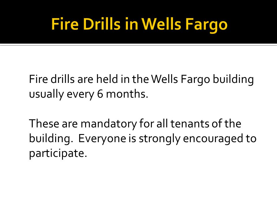 Fire drills are held in the Wells Fargo building usually every 6 months. These are mandatory for all tenants of the building. Everyone is strongly enc