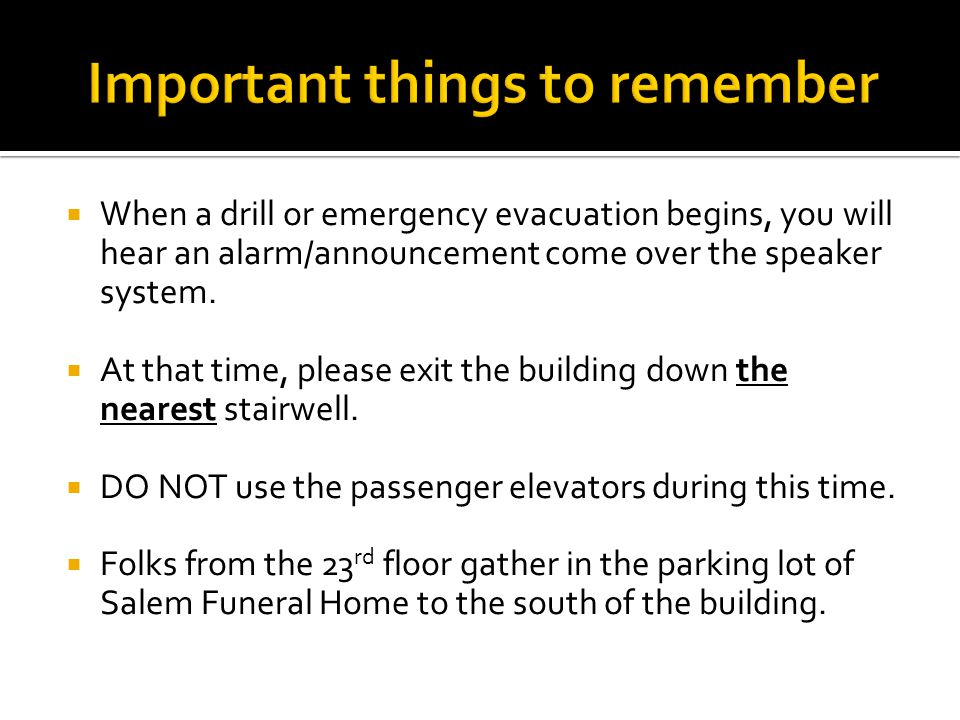  When a drill or emergency evacuation begins, you will hear an alarm/announcement come over the speaker system.  At that time, please exit the build