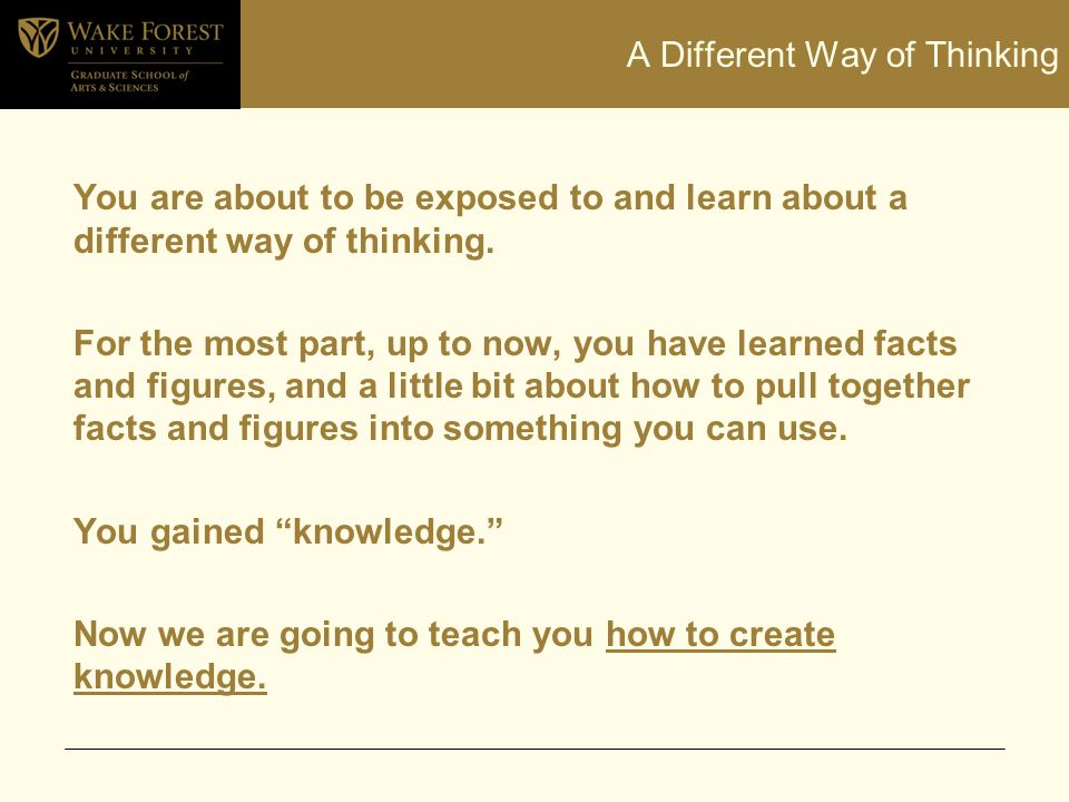 A Different Way of Thinking You are about to be exposed to and learn about a different way of thinking. For the most part, up to now, you have learned
