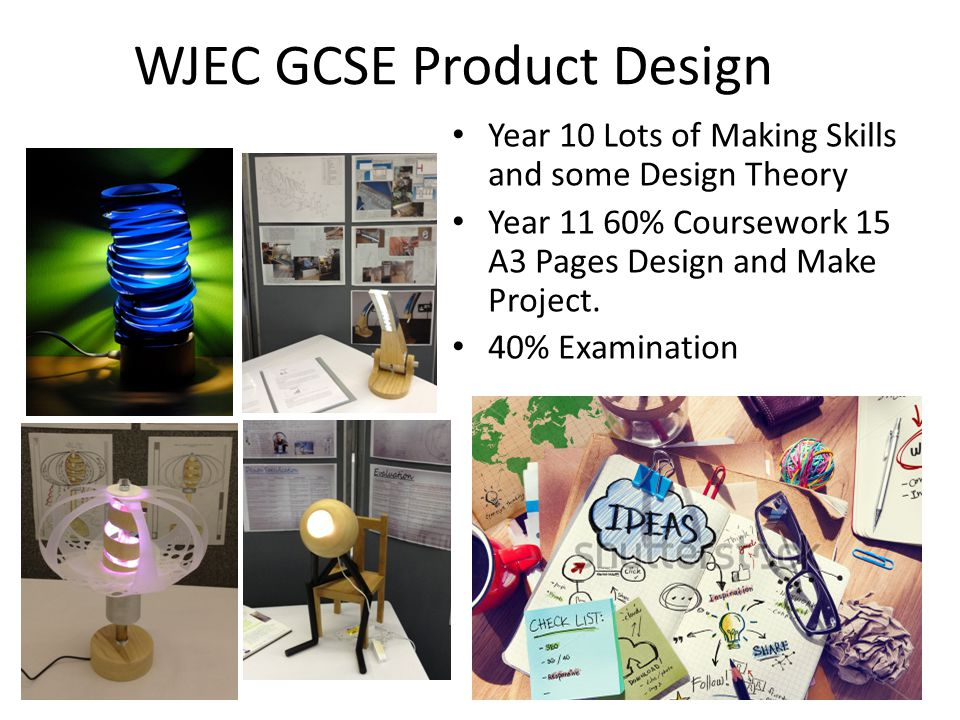 WJEC GCSE Product Design Year 10 Lots of Making Skills and some Design Theory Year 11 60% Coursework 15 A3 Pages Design and Make Project.