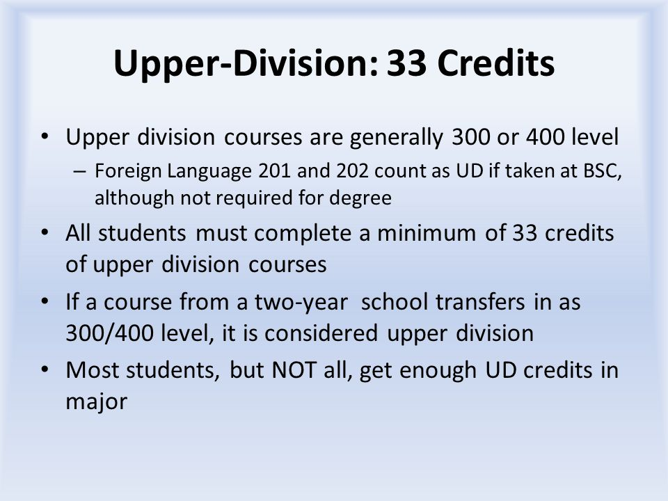 Upper-Division: 33 Credits Upper division courses are generally 300 or 400 level – Foreign Language 201 and 202 count as UD if taken at BSC, although not required for degree All students must complete a minimum of 33 credits of upper division courses If a course from a two-year school transfers in as 300/400 level, it is considered upper division Most students, but NOT all, get enough UD credits in major